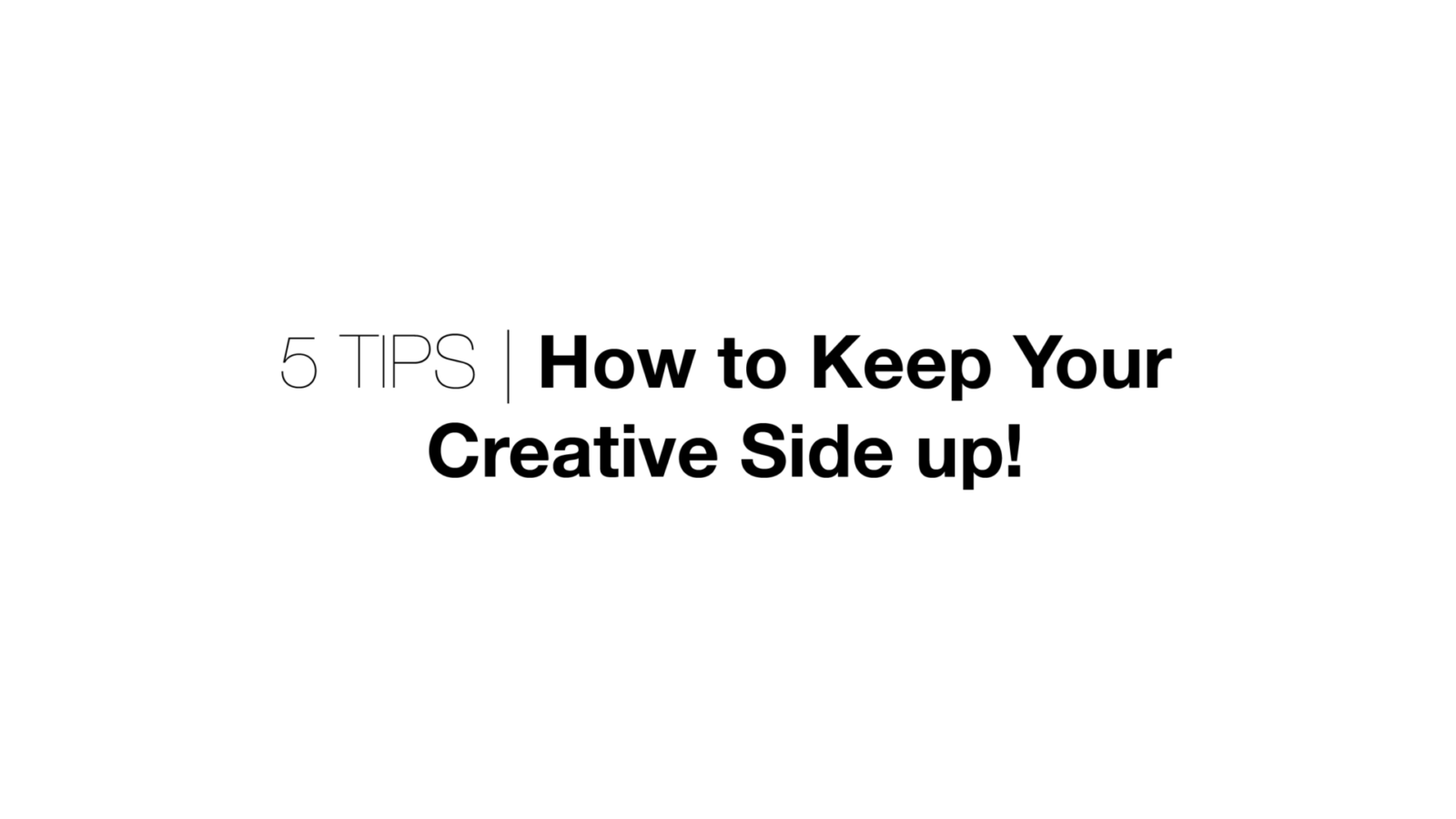 5 Tips | How to Keep Your Creative Side Up!